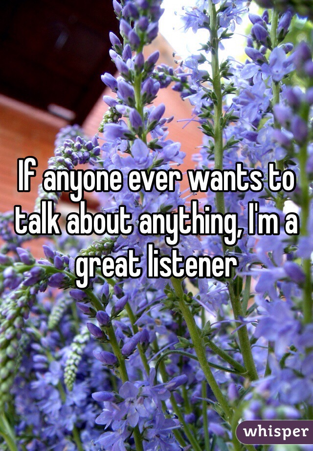 If anyone ever wants to talk about anything, I'm a great listener