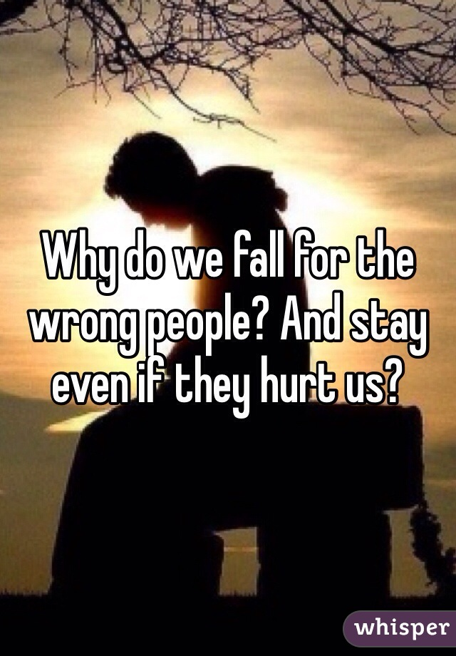 Why do we fall for the wrong people? And stay even if they hurt us?