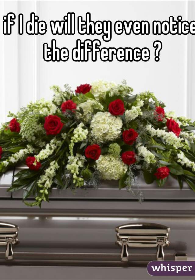 if I die will they even notice the difference ?
