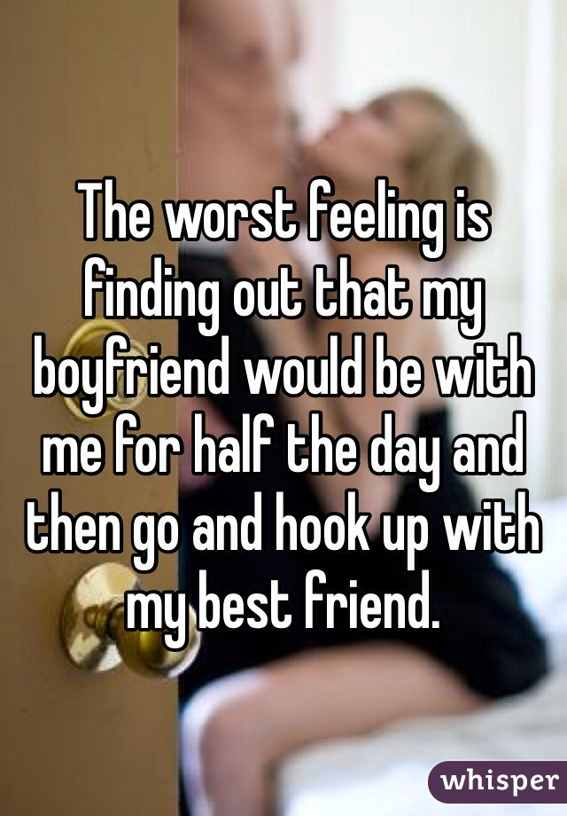 The worst feeling is finding out that my boyfriend would be with me for half the day and then go and hook up with my best friend.