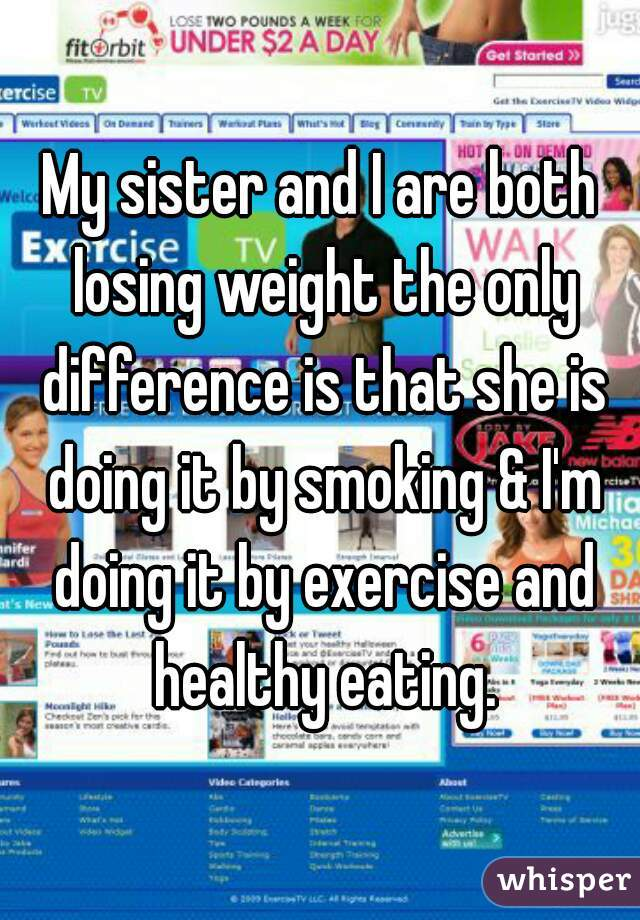 My sister and I are both losing weight the only difference is that she is doing it by smoking & I'm doing it by exercise and healthy eating.