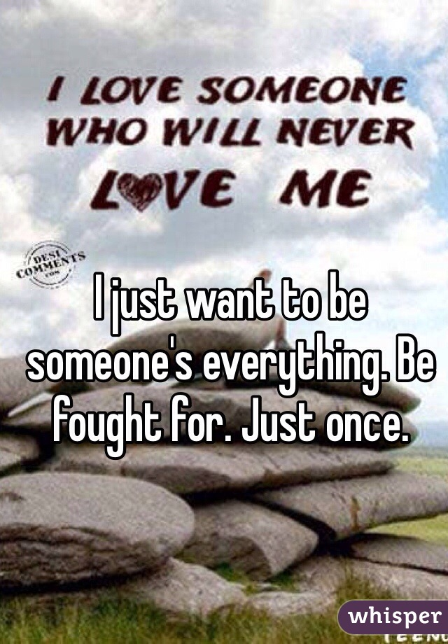 I just want to be someone's everything. Be fought for. Just once.