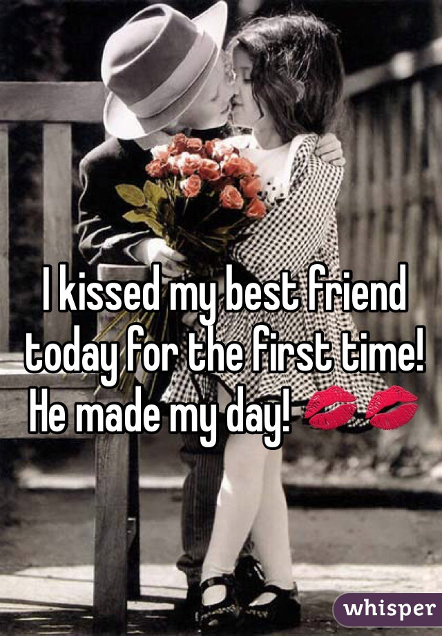 I kissed my best friend today for the first time! He made my day! 💋💋