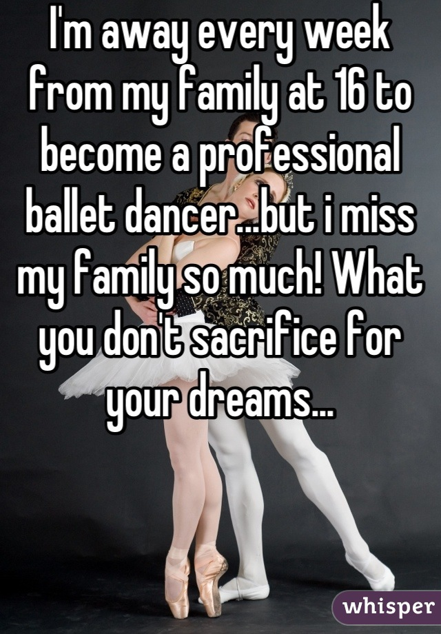 I'm away every week from my family at 16 to become a professional ballet dancer...but i miss my family so much! What you don't sacrifice for your dreams...