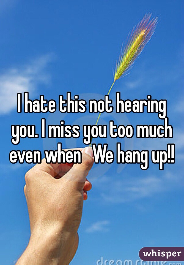 I hate this not hearing you. I miss you too much even when   We hang up!!