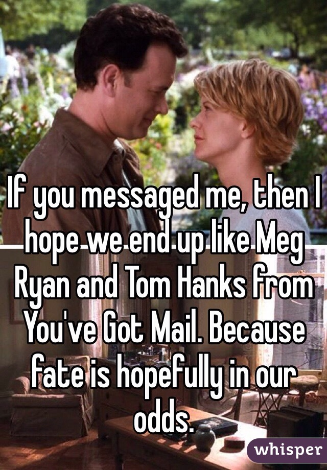 If you messaged me, then I hope we end up like Meg Ryan and Tom Hanks from You've Got Mail. Because fate is hopefully in our odds.