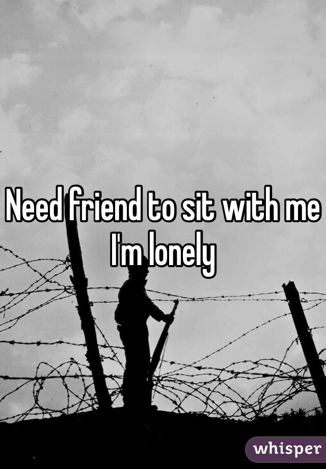 Need friend to sit with me I'm lonely