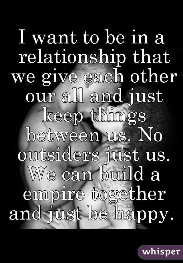I want to be in a relationship that we give each other our all and just keep things between us. No outsiders just us. We can build a empire together and just be happy.