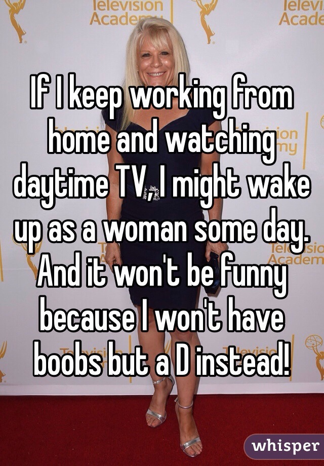 If I keep working from home and watching daytime TV, I might wake up as a woman some day. And it won't be funny because I won't have boobs but a D instead!
