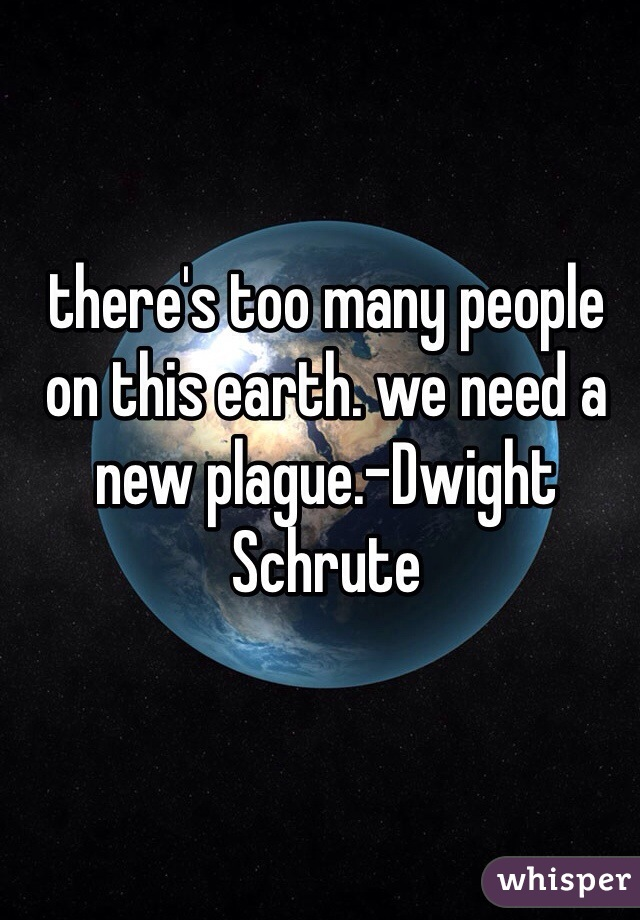 there's too many people on this earth. we need a new plague.-Dwight Schrute