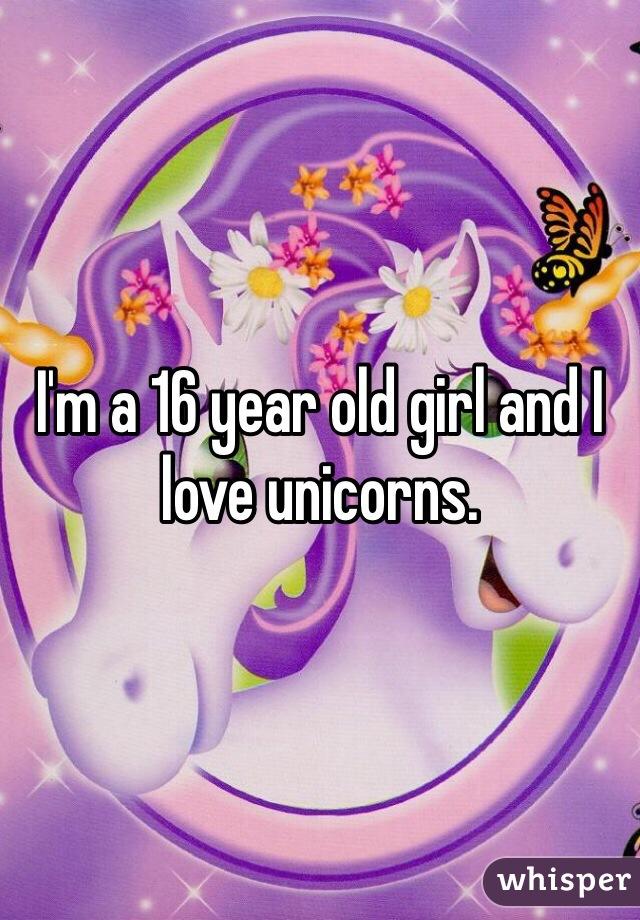 I'm a 16 year old girl and I love unicorns.
