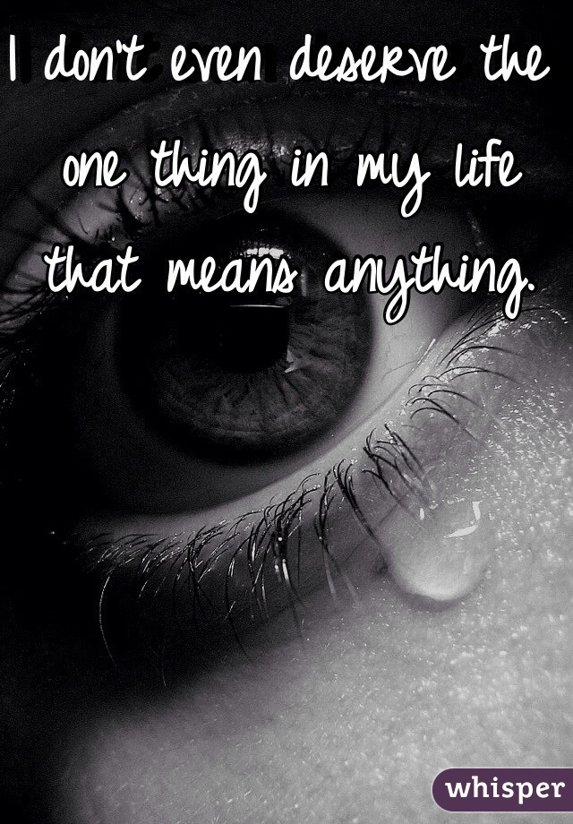 I don't even deserve the one thing in my life that means anything.