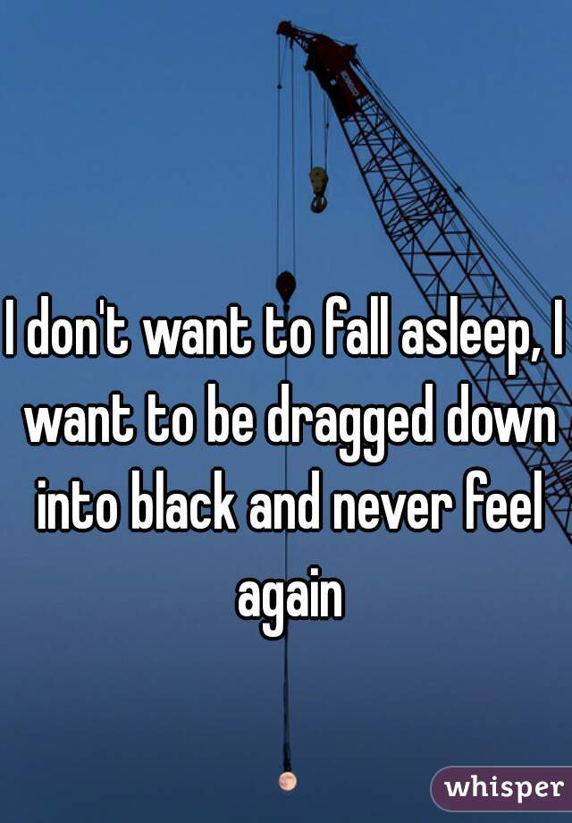 I don't want to fall asleep, I want to be dragged down into black and never feel again