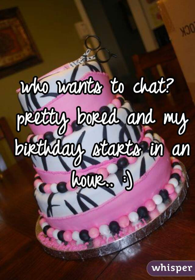 who wants to chat? pretty bored and my birthday starts in an hour.. :)