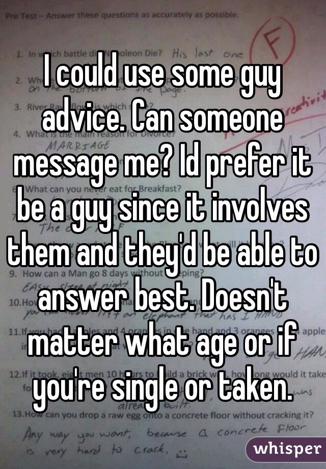 I could use some guy advice. Can someone message me? Id prefer it be a guy since it involves them and they'd be able to answer best. Doesn't matter what age or if you're single or taken.