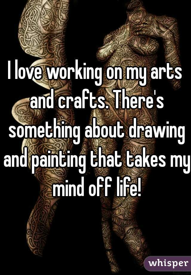 I love working on my arts and crafts. There's something about drawing and painting that takes my mind off life!