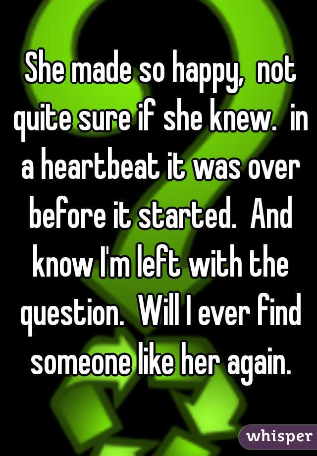 She made so happy,  not quite sure if she knew.  in a heartbeat it was over before it started.  And know I'm left with the question.  Will I ever find someone like her again.