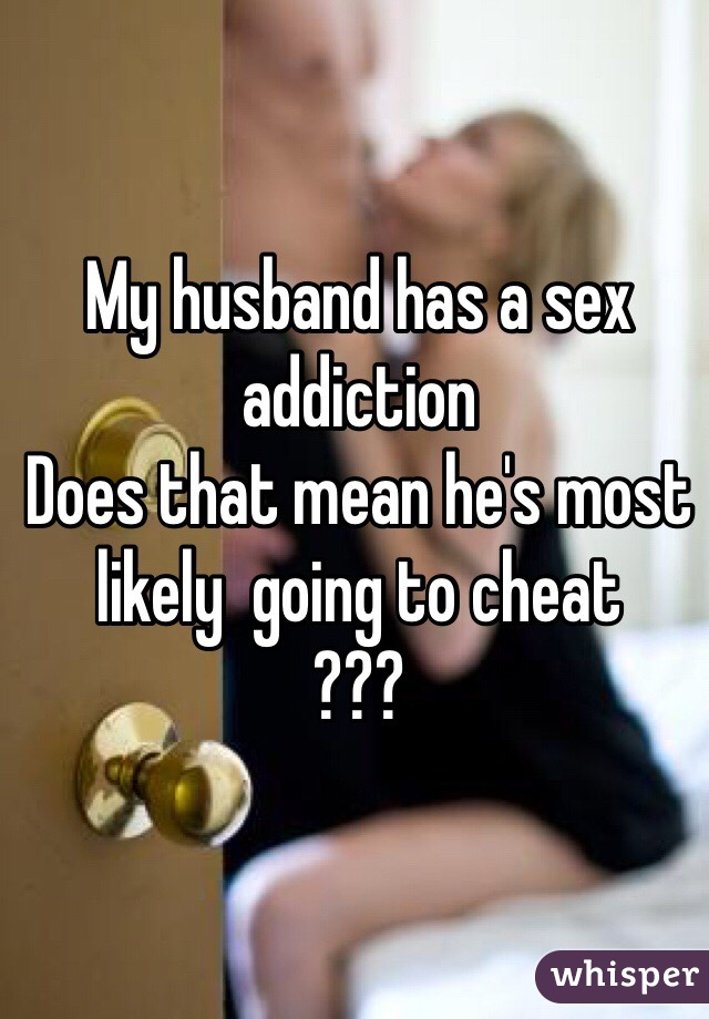 My husband has a sex addiction Does that mean he's most likely  going to cheat ???