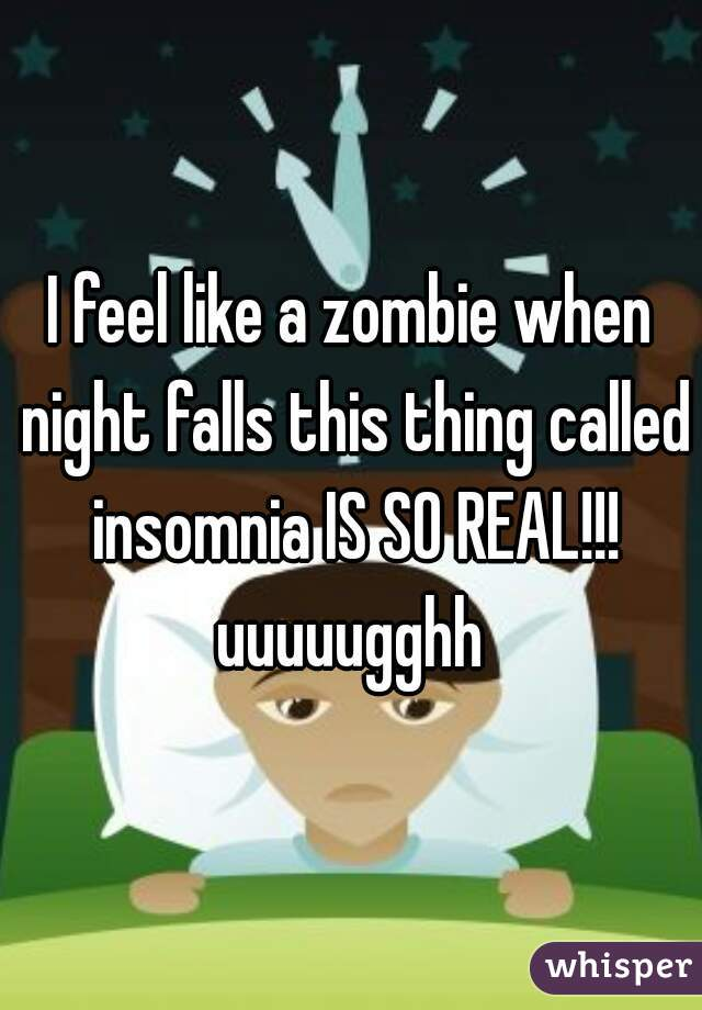 I feel like a zombie when night falls this thing called insomnia IS SO REAL!!! uuuuugghh