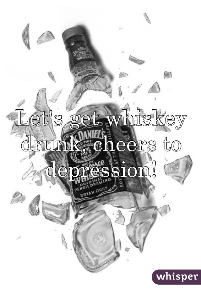 Let's get whiskey drunk, cheers to depression!