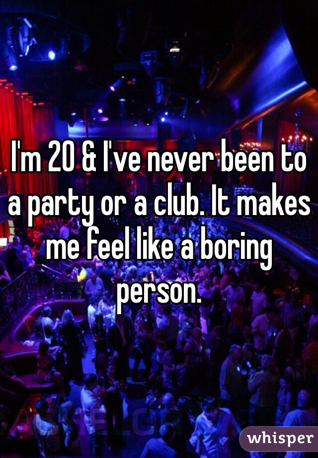 I'm 20 & I've never been to a party or a club. It makes me feel like a boring person.
