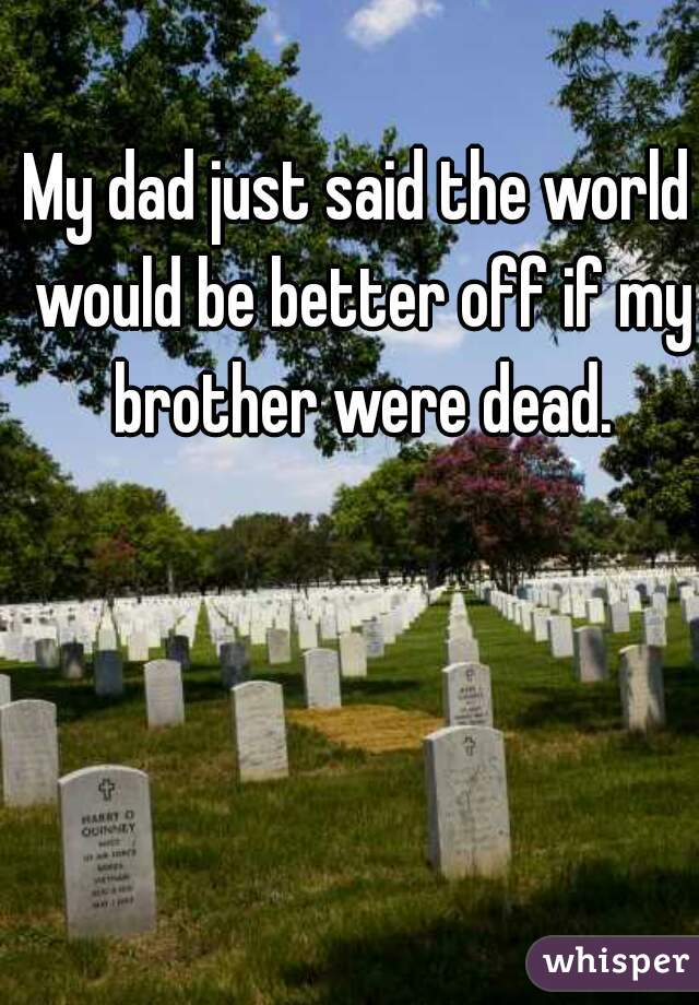 My dad just said the world would be better off if my brother were dead.