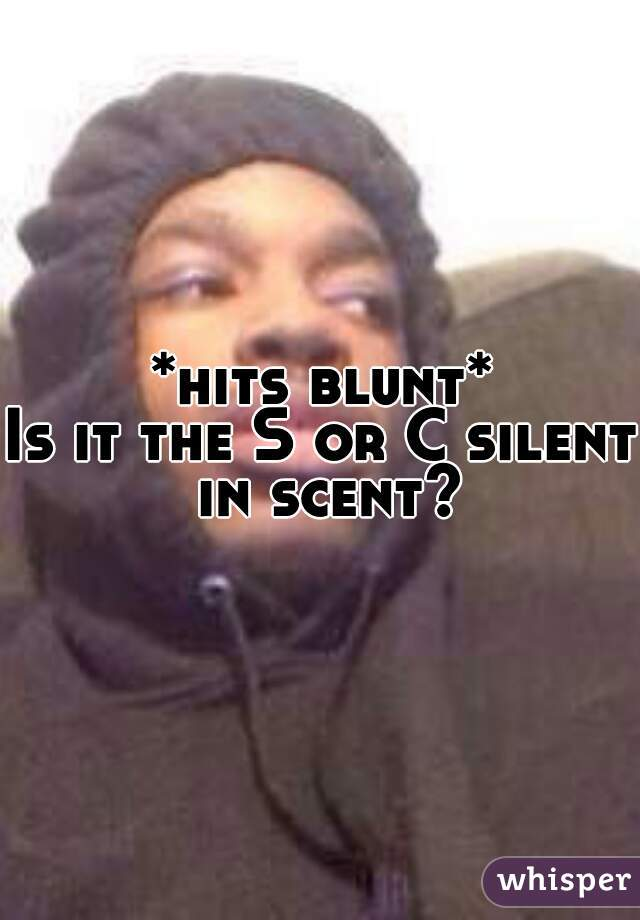 *hits blunt*  Is it the S or C silent in scent?