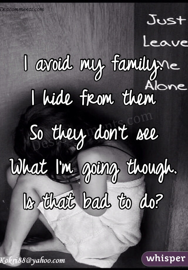 I avoid my family.  I hide from them  So they don't see  What I'm going though.  Is that bad to do?