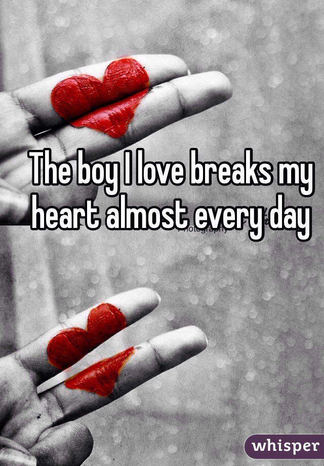 The boy I love breaks my heart almost every day