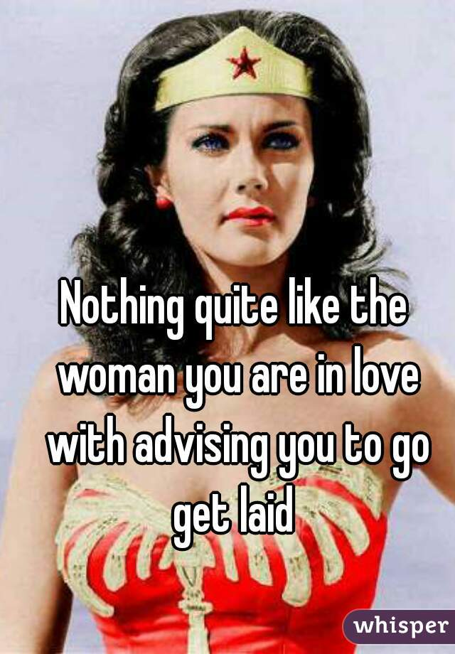 Nothing quite like the woman you are in love with advising you to go get laid