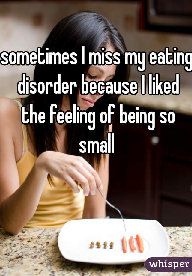 sometimes I miss my eating disorder because I liked the feeling of being so small