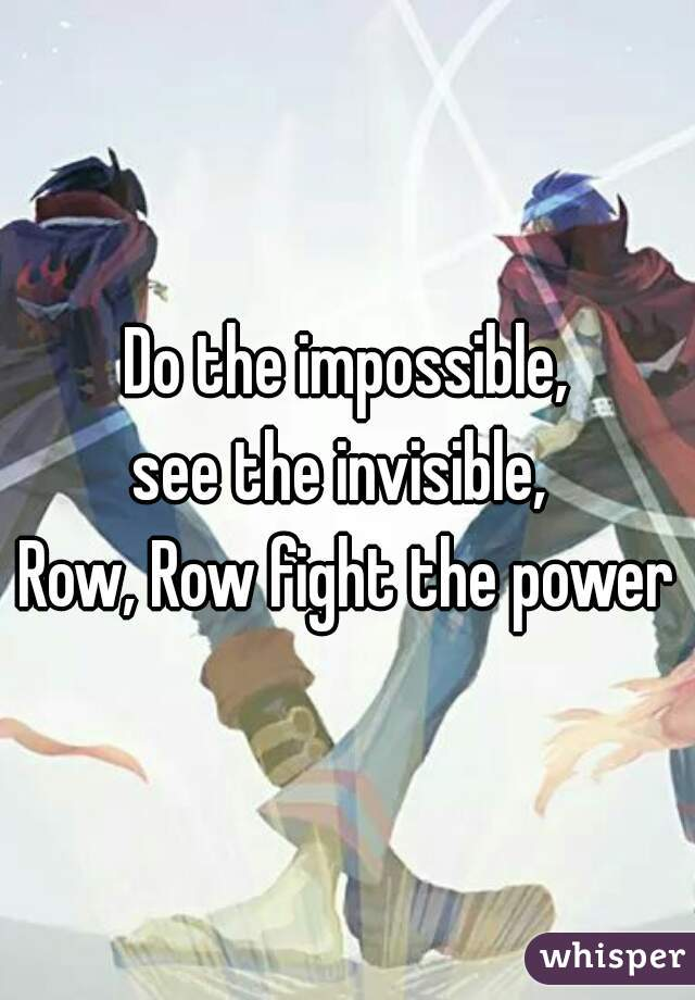 Do the impossible, see the invisible,  Row, Row fight the power