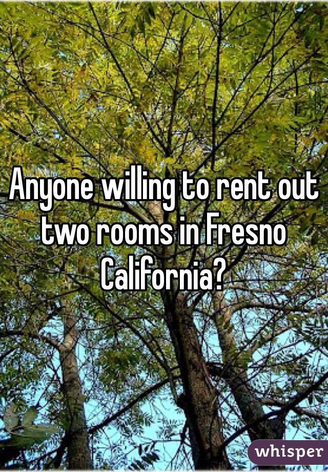 Anyone willing to rent out two rooms in Fresno California?