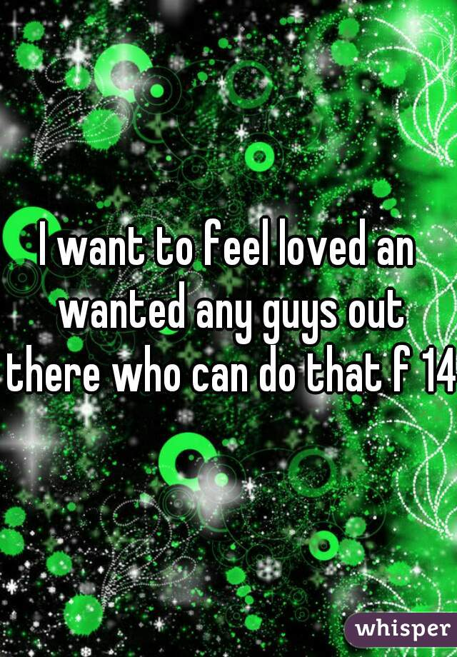 I want to feel loved an wanted any guys out there who can do that f 14