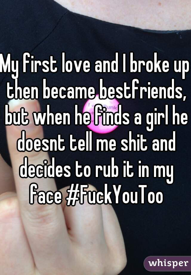 My first love and I broke up then became bestfriends, but when he finds a girl he doesnt tell me shit and decides to rub it in my face #FuckYouToo