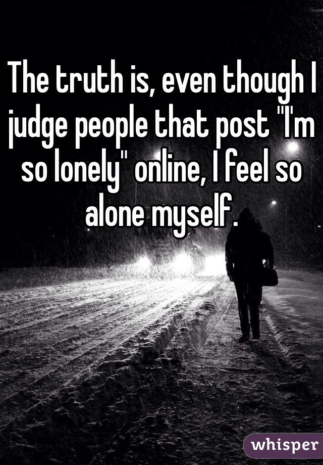 """The truth is, even though I judge people that post """"I'm so lonely"""" online, I feel so alone myself."""