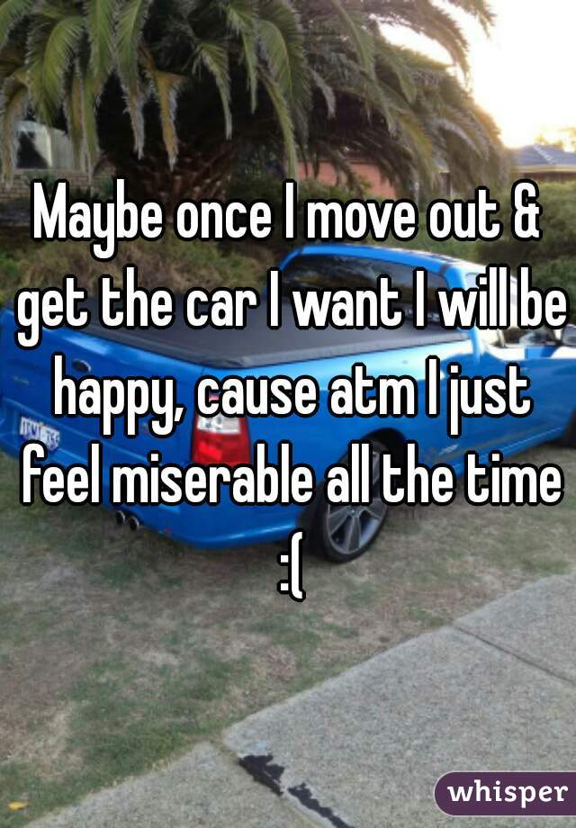 Maybe once I move out & get the car I want I will be happy, cause atm I just feel miserable all the time :(