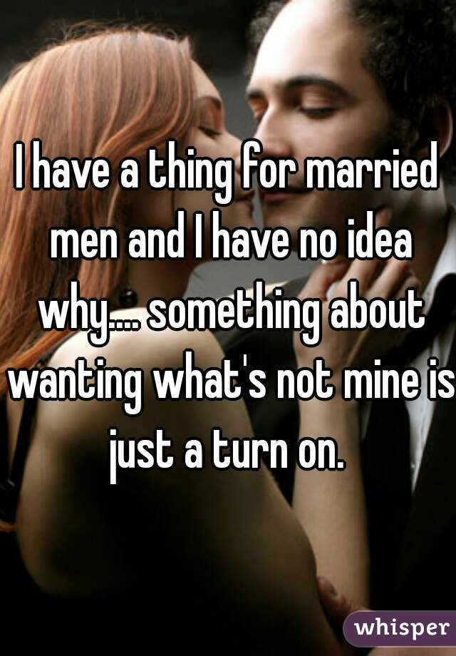 I have a thing for married men and I have no idea why.... something about wanting what's not mine is just a turn on.