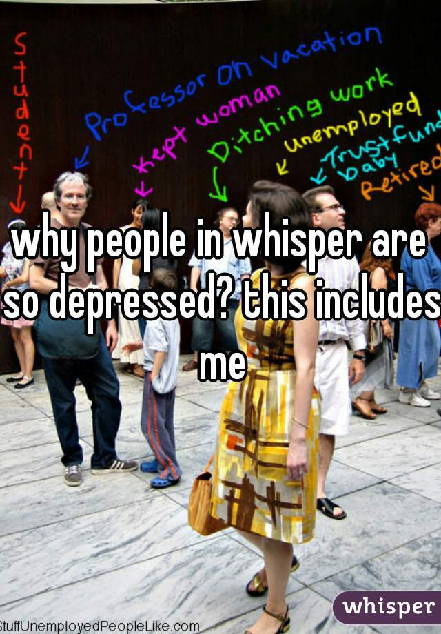 why people in whisper are so depressed? this includes me