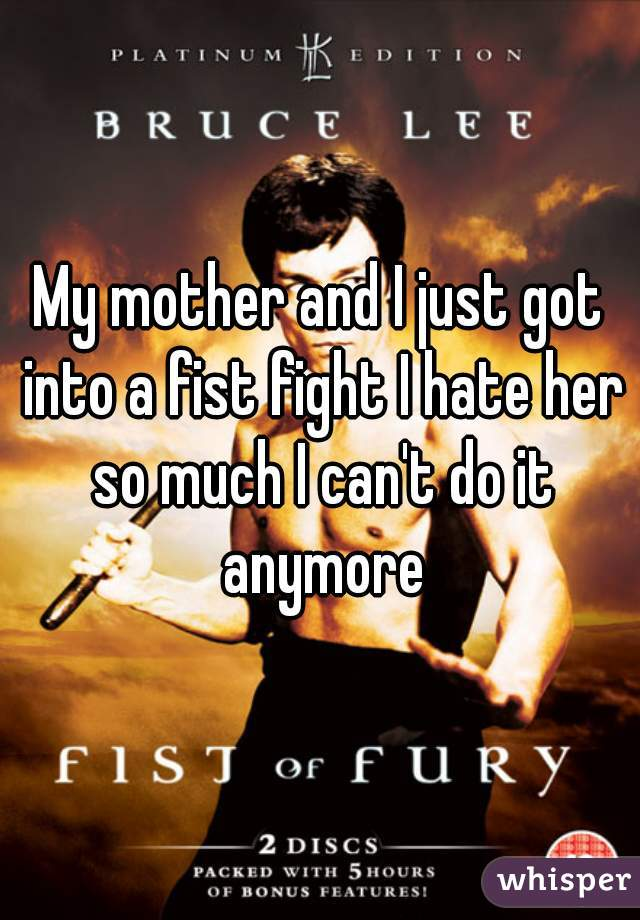 My mother and I just got into a fist fight I hate her so much I can't do it anymore