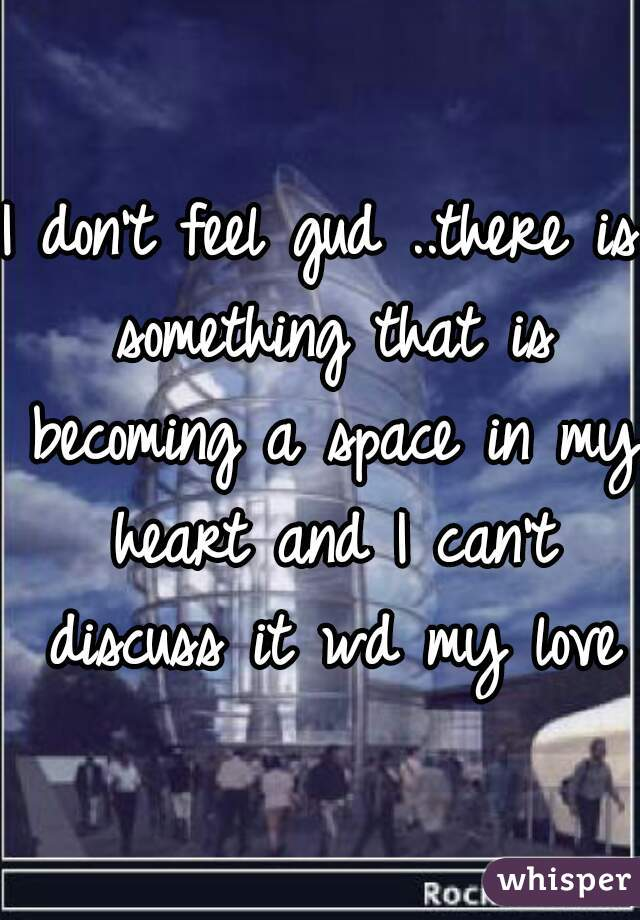 I don't feel gud ..there is something that is becoming a space in my heart and I can't discuss it wd my love