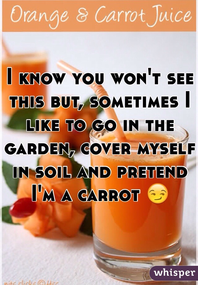 I know you won't see this but, sometimes I like to go in the garden, cover myself in soil and pretend I'm a carrot 😏