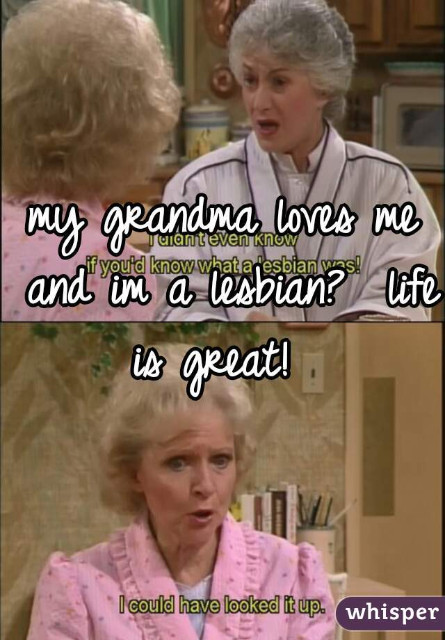 my grandma loves me and im a lesbian?  life is great!