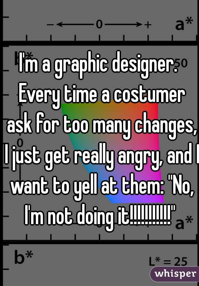 """I'm a graphic designer.  Every time a costumer ask for too many changes, I just get really angry, and I want to yell at them: """"No, I'm not doing it!!!!!!!!!!!"""""""