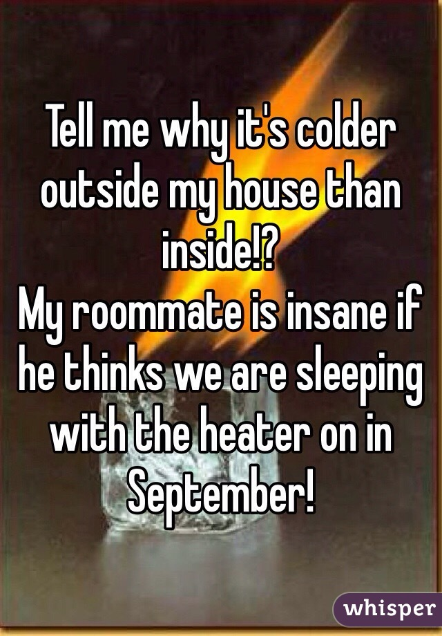 Tell me why it's colder outside my house than inside!? My roommate is insane if he thinks we are sleeping with the heater on in September!