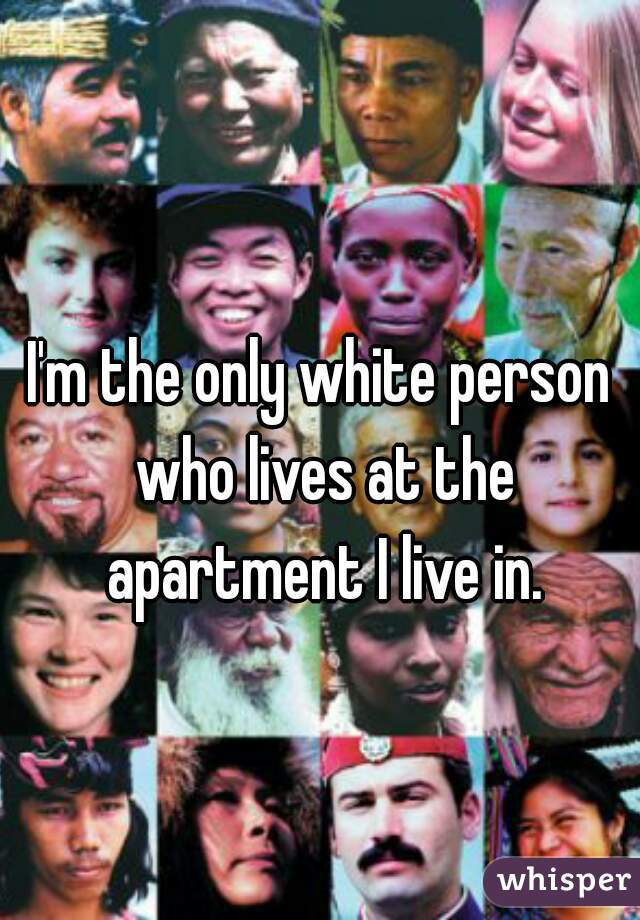 I'm the only white person who lives at the apartment I live in.