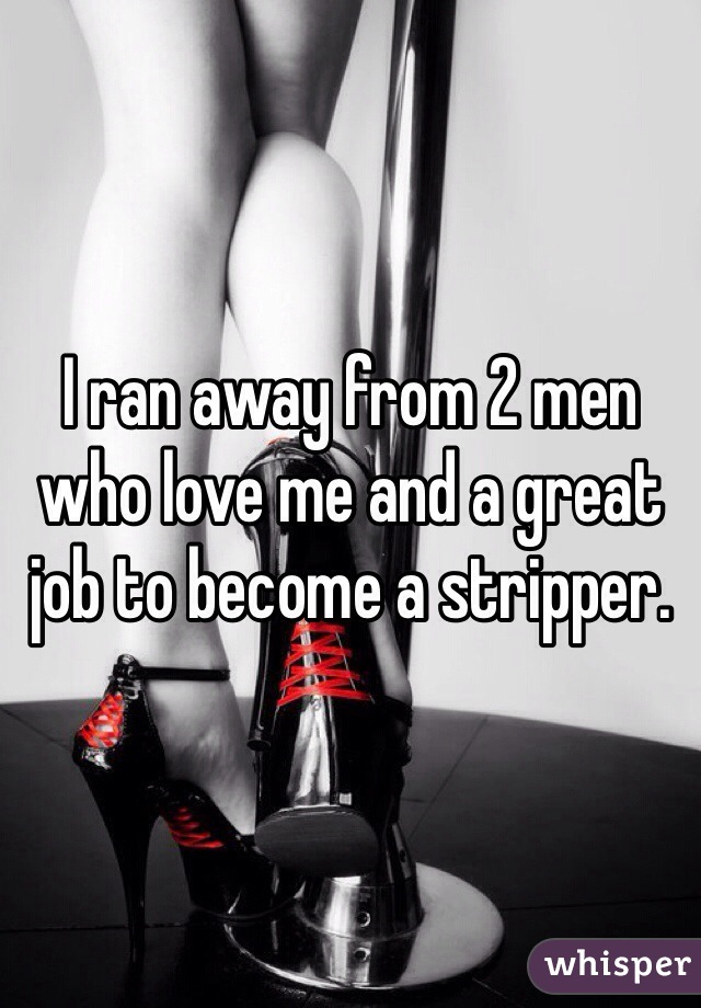 I ran away from 2 men who love me and a great job to become a stripper.