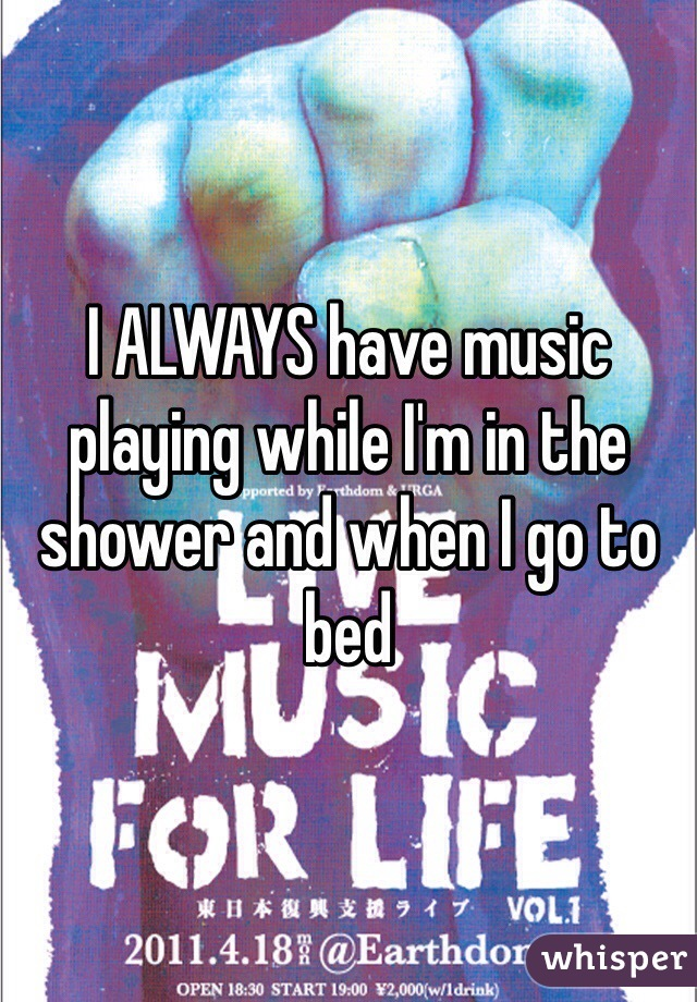 I ALWAYS have music playing while I'm in the shower and when I go to bed