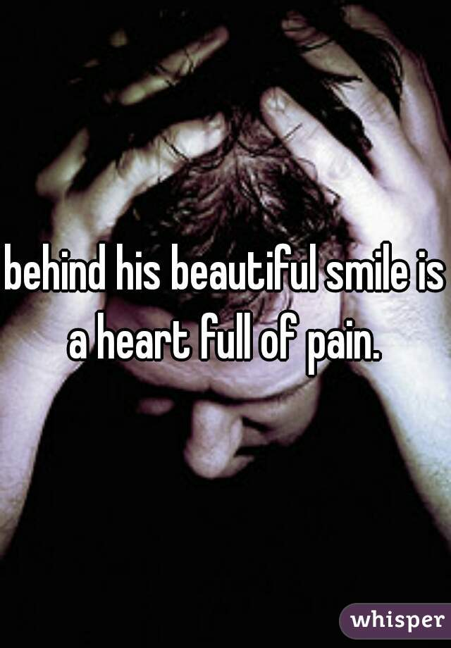 behind his beautiful smile is a heart full of pain.