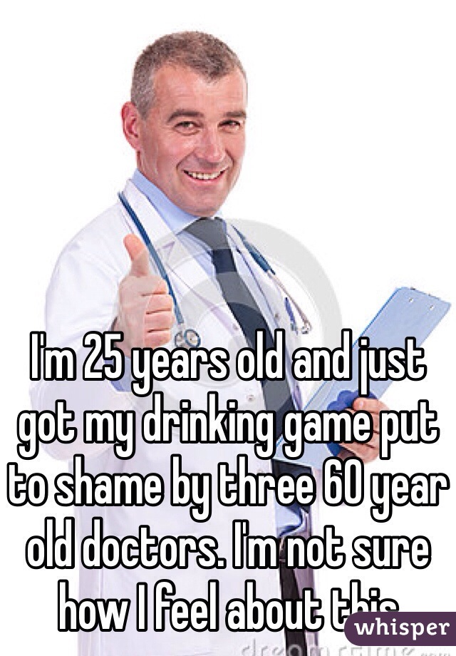 I'm 25 years old and just got my drinking game put to shame by three 60 year old doctors. I'm not sure how I feel about this